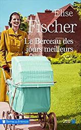 Le berceau des jours meilleurs / Elise Fischer | Fischer, Élise (1948-....). Auteur