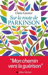 Sur la route de Parkinson : mon chemin vers la guérison / Claire Garnier | Garnier, Claire (1946-....). Auteur