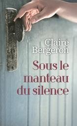 Sous le manteau du silence / Claire Bergeron   Bergeron, Claire (1946-....). Auteur
