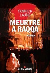 Meurtre à Raqqa : roman | Laude, Yannick - Auteur du texte. Auteur