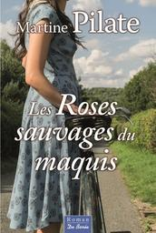 Les roses sauvages du maquis / Martine Pilate | Pilate, Martine (1947-....). Auteur