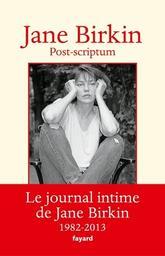 Post-scriptum : journal, 1982-2013 / Jane Birkin   Birkin, Jane (1946-....). Auteur