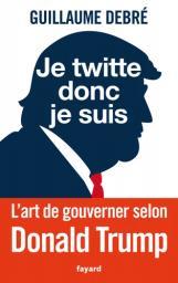 Je twitte donc je suis : l'art de gouverner selon Donald Trump   Debré, Guillaume - Auteur du texte. Auteur