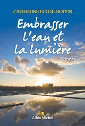 Embrasser l'eau et la lumière : roman / Catherine Ecole-Boivin | Ecole-Boivin, Catherine (1966) - Auteur du texte. Auteur