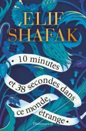 10 minutes et 38 secondes dans ce monde étrange / Elif Shafak | Safak, Elif (1971-....). Auteur