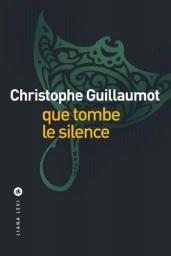 Que tombe le silence / Christophe Guillaumot | Guillaumot, Christophe. Auteur
