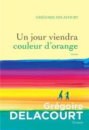 Un jour viendra couleur d'orange / Grégoire Delacourt   Delacourt, Grégoire (1960-....). Auteur