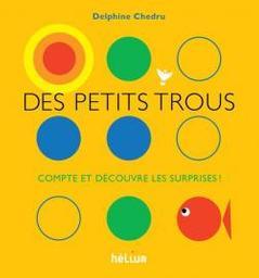 Des petits trous : Compte et découvre les surprises ! / Delphine Chedru | Chedru, Delphine (1971-....). Illustrateur. Auteur