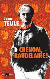Crénom, Baudelaire ! / Jean Teulé | Teulé, Jean (1953-....). Auteur