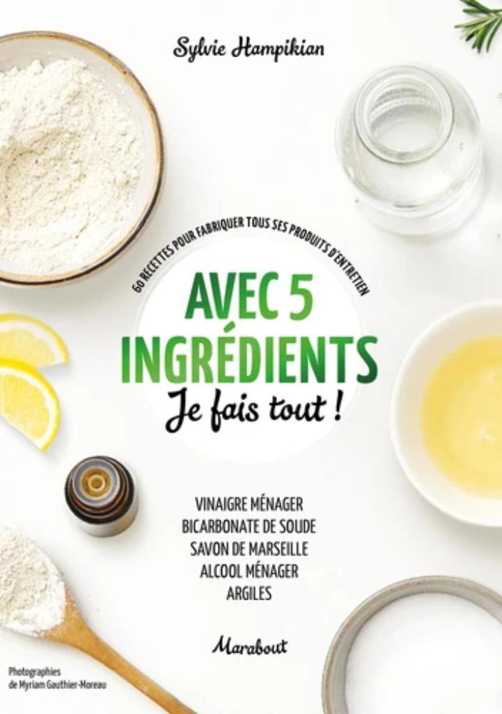 Avec cinq ingrédients je fais tout ! : 60 recettes pour fabriquer tous ses produits d'entretien / Sylvie Hampikian |