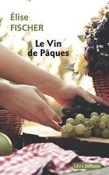 Le vin de Pâques / Élise Fischer | Fischer, Élise (1948-....). Auteur