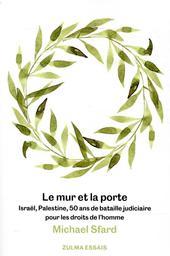 Le mur et la porte : Israël, Palestine, 50 ans de bataille judiciaire pour les droits de l'homme / Michale Sfard   Sfard, Michael (1972-....). Auteur